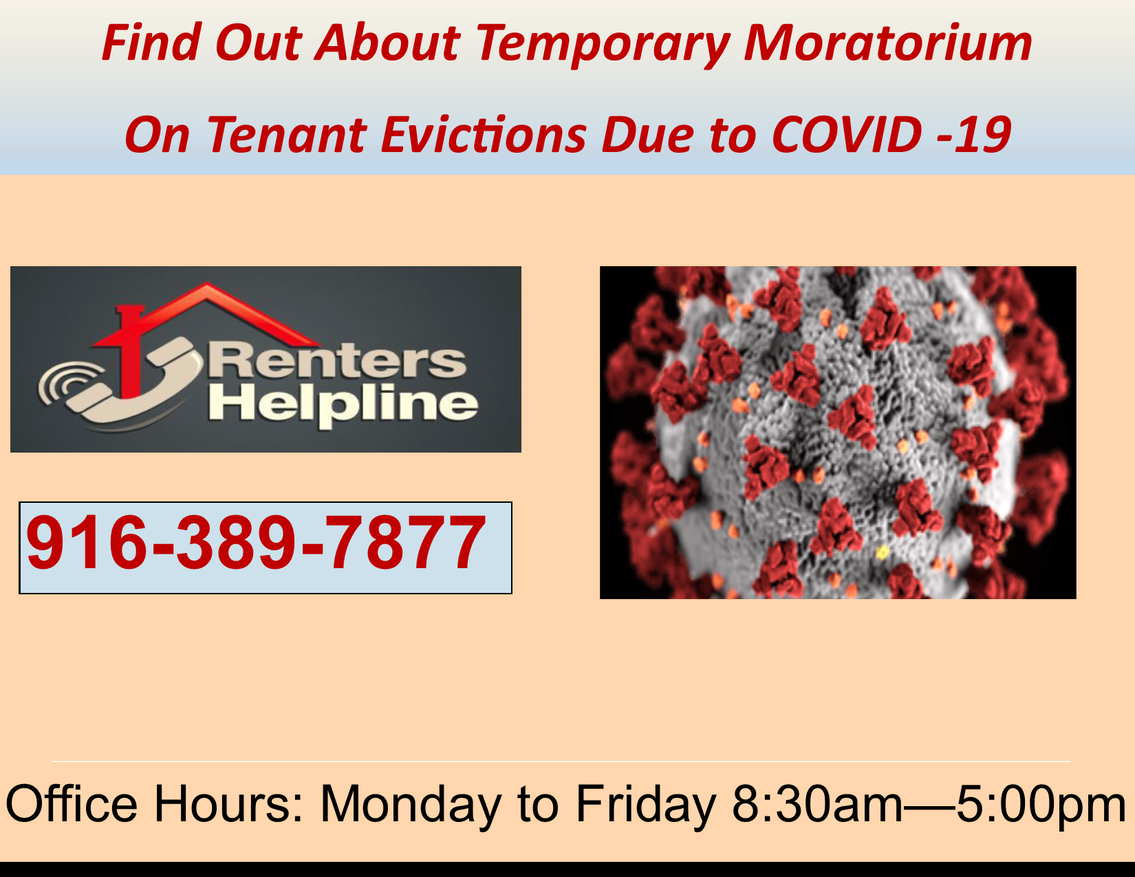 Information about the temporary moratorium on tenant evictions due toCall the Renters Helpline today at 916-389-7877  COVID-19.